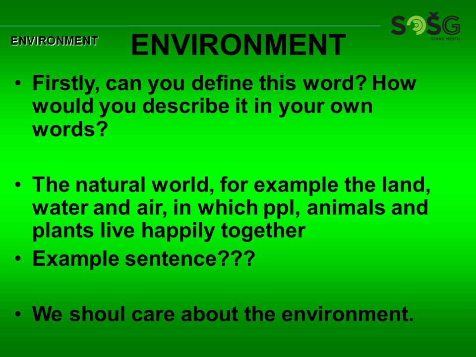 ENVIRONMENT Firstly, can you define this word. How would you describe it in your own words.