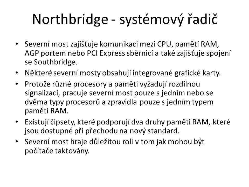 Northbridge - systémový řadič Severní most zajišťuje komunikaci mezi CPU, pamětí RAM, AGP portem nebo PCI Express sběrnicí a také zajišťuje spojení se