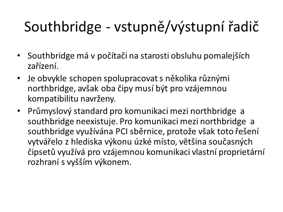 Southbridge - vstupně/výstupní řadič Southbridge má v počítači na starosti obsluhu pomalejších zařízení. Je obvykle schopen spolupracovat s několika r
