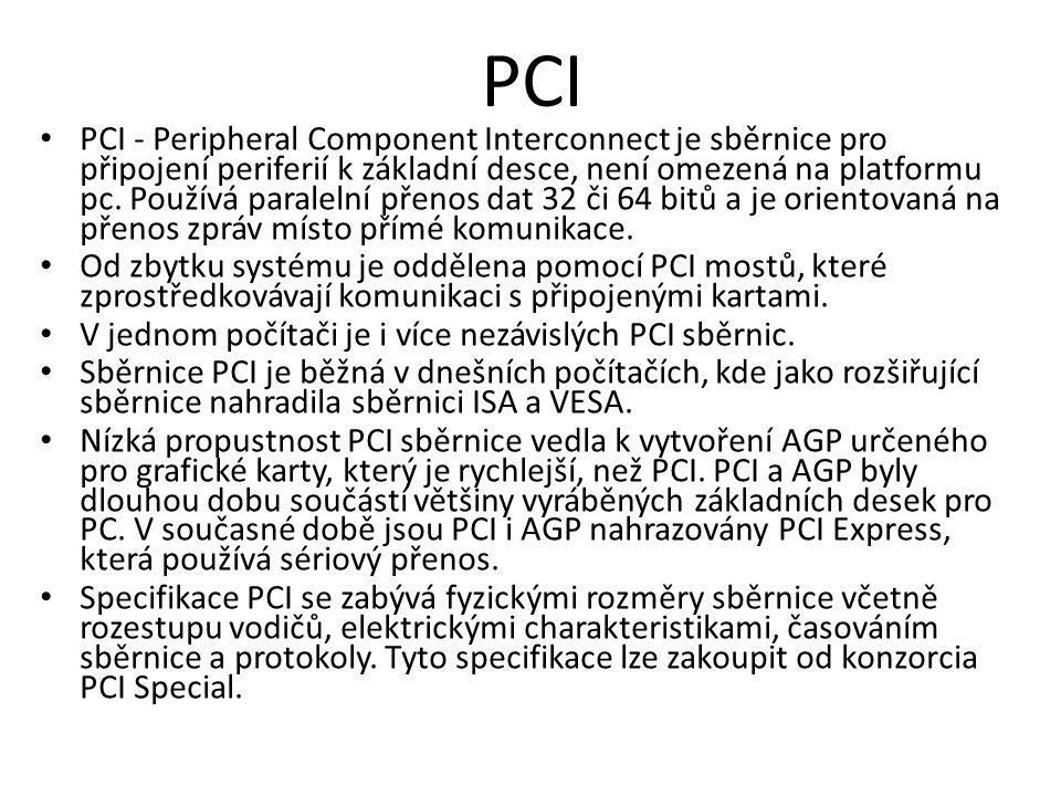 PCI PCI - Peripheral Component Interconnect je sběrnice pro připojení periferií k základní desce, není omezená na platformu pc. Používá paralelní přen