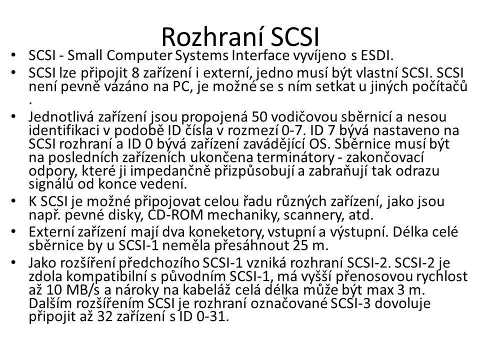 Rozhraní SCSI SCSI - Small Computer Systems Interface vyvíjeno s ESDI. SCSI lze připojit 8 zařízení i externí, jedno musí být vlastní SCSI. SCSI není