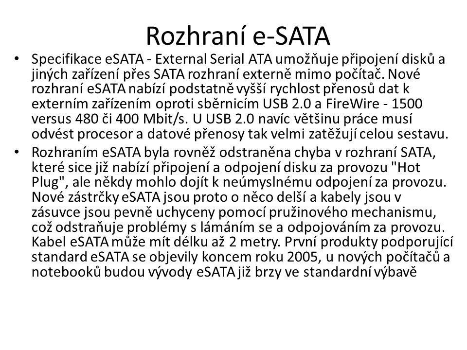 Rozhraní e-SATA Specifikace eSATA - External Serial ATA umožňuje připojení disků a jiných zařízení přes SATA rozhraní externě mimo počítač. Nové rozhr