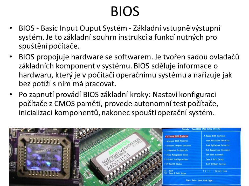 BIOS BIOS - Basic Input Ouput Systém - Základní vstupně výstupní systém. Je to základní souhrn instrukcí a funkcí nutných pro spuštění počítače. BIOS