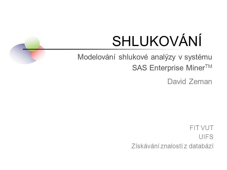 SHLUKOVÁNÍ David Zeman FIT VUT UIFS Získávání znalostí z databází Modelování shlukové analýzy v systému SAS Enterprise Miner TM