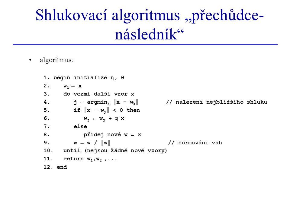 algoritmus: 1. begin initialize η, θ 2. w 1 ← x 3. do vezmi další vzor x 4. j ← argmin k ║x - w k ║ // nalezení nejbližšího shluku 5. if ║x - w j ║ <
