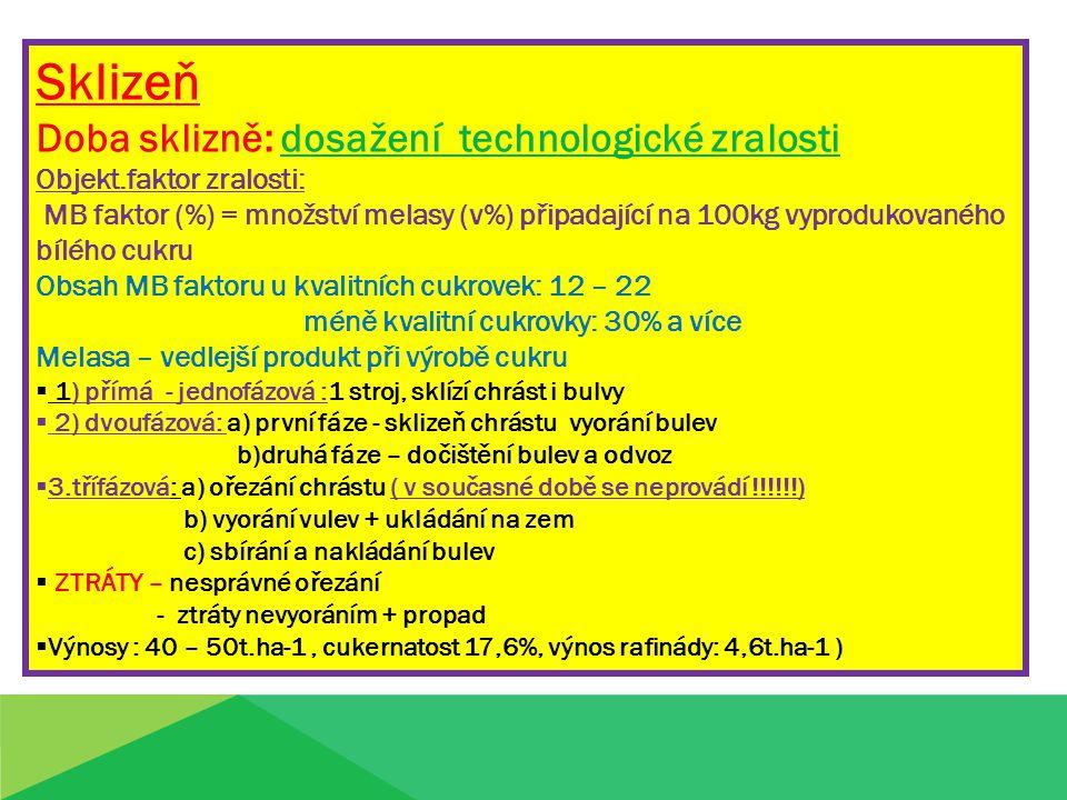 Sklizeň Doba sklizně: dosažení technologické zralosti Objekt.faktor zralosti: MB faktor (%) = množství melasy (v%) připadající na 100kg vyprodukovaného bílého cukru Obsah MB faktoru u kvalitních cukrovek: 12 – 22 méně kvalitní cukrovky: 30% a více Melasa – vedlejší produkt při výrobě cukru  1) přímá - jednofázová :1 stroj, sklízí chrást i bulvy  2) dvoufázová: a) první fáze - sklizeň chrástu vyorání bulev b)druhá fáze – dočištění bulev a odvoz  3.třífázová: a) ořezání chrástu ( v současné době se neprovádí !!!!!!) b) vyorání vulev + ukládání na zem c) sbírání a nakládání bulev  ZTRÁTY – nesprávné ořezání - ztráty nevyoráním + propad  Výnosy : 40 – 50t.ha-1, cukernatost 17,6%, výnos rafinády: 4,6t.ha-1 )