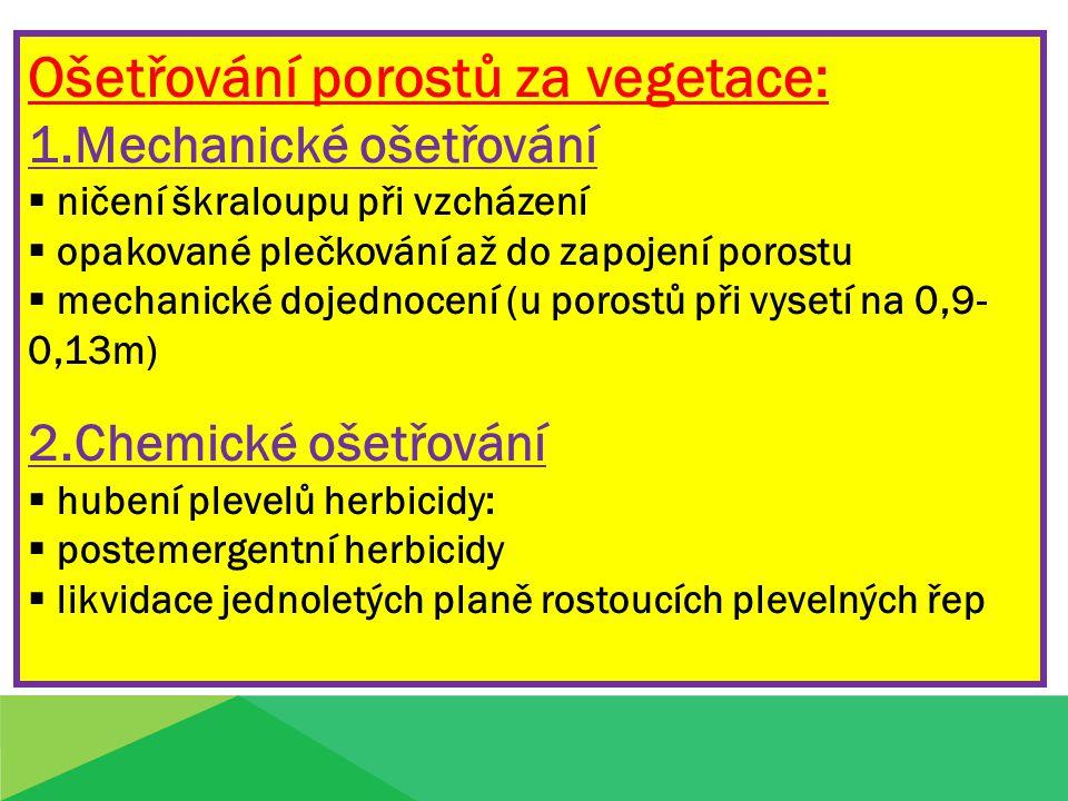 Ošetřování porostů za vegetace: 1.Mechanické ošetřování  ničení škraloupu při vzcházení  opakované plečkování až do zapojení porostu  mechanické dojednocení (u porostů při vysetí na 0,9- 0,13m) 2.Chemické ošetřování  hubení plevelů herbicidy:  postemergentní herbicidy  likvidace jednoletých planě rostoucích plevelných řep
