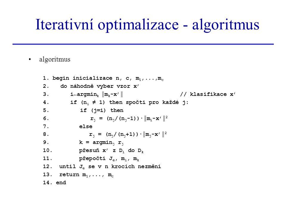 Iterativní optimalizace - algoritmus algoritmus 1. begin inicializace n, c, m 1,...,m c 2. do náhodně vyber vzor x' 3. i←argmin k ║m k -x'║ // klasifi