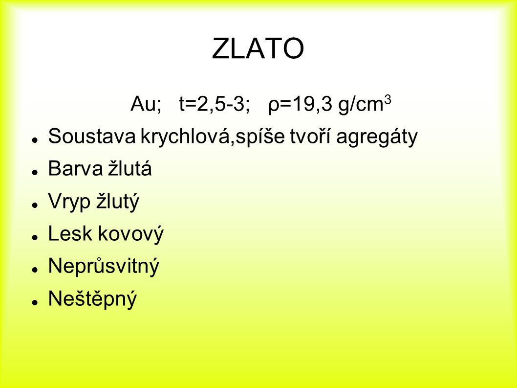 ZLATO Au; t=2,5-3; ρ=19,3 g/cm 3 Soustava krychlová,spíše tvoří agregáty Barva žlutá Vryp žlutý Lesk kovový Neprůsvitný Neštěpný