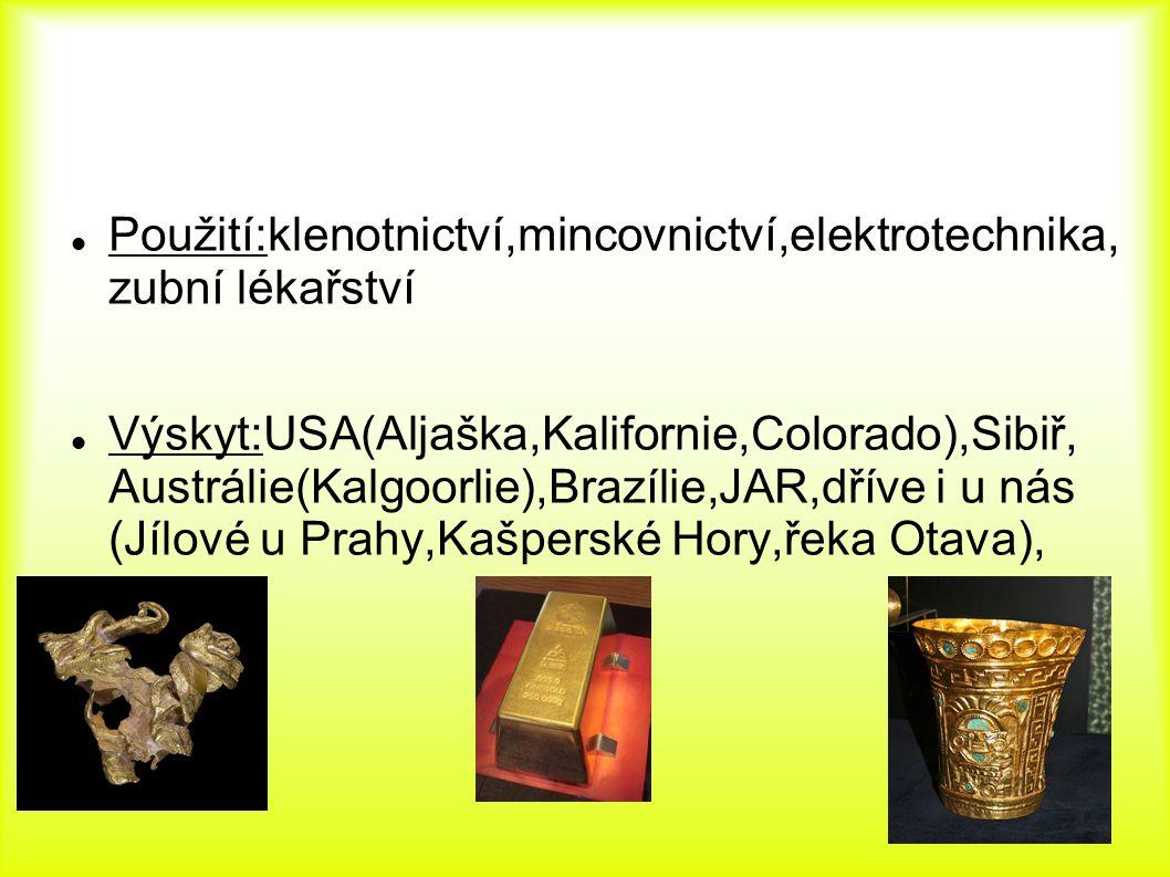 Použití:klenotnictví,mincovnictví,elektrotechnika, zubní lékařství Výskyt:USA(Aljaška,Kalifornie,Colorado),Sibiř, Austrálie(Kalgoorlie),Brazílie,JAR,dříve i u nás (Jílové u Prahy,Kašperské Hory,řeka Otava),