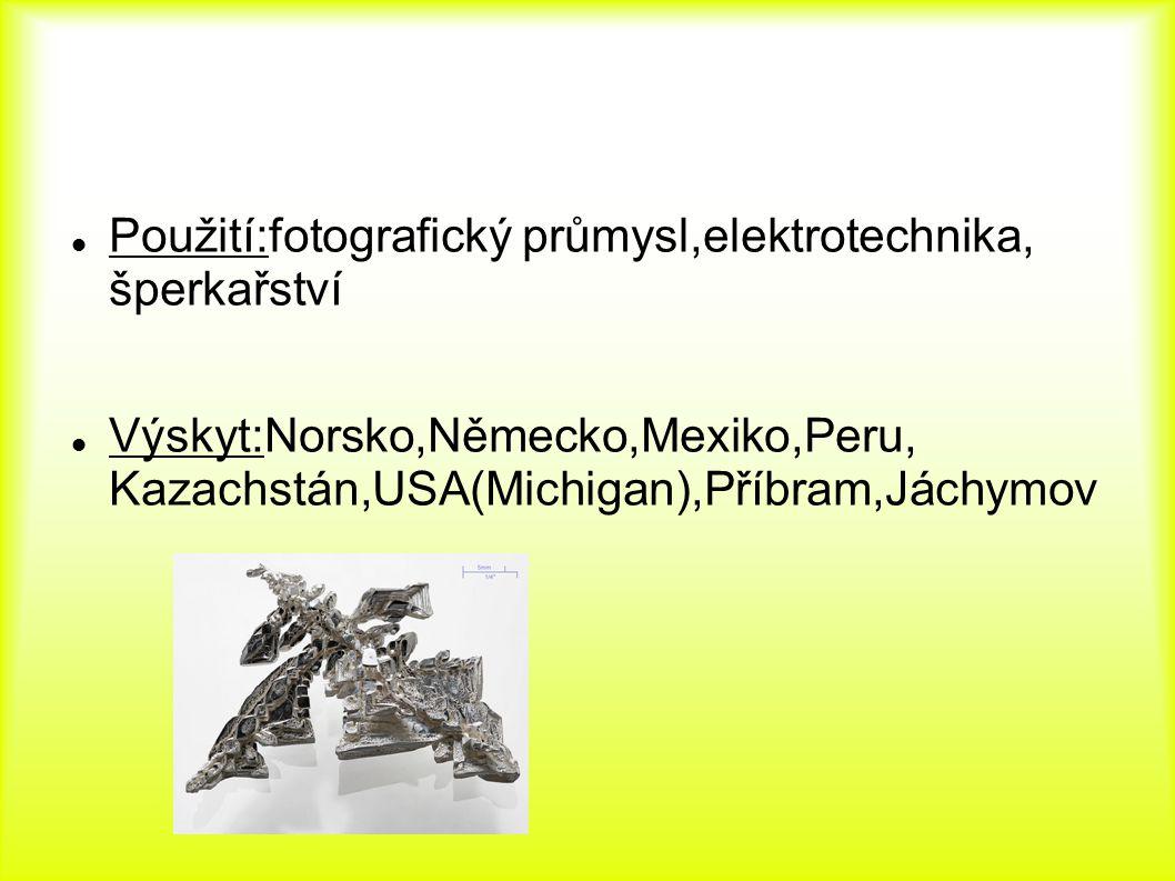 Použití:fotografický průmysl,elektrotechnika, šperkařství Výskyt:Norsko,Německo,Mexiko,Peru, Kazachstán,USA(Michigan),Příbram,Jáchymov