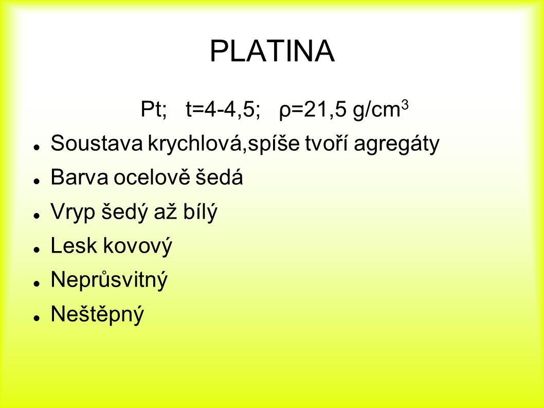 PLATINA Pt; t=4-4,5; ρ=21,5 g/cm 3 Soustava krychlová,spíše tvoří agregáty Barva ocelově šedá Vryp šedý až bílý Lesk kovový Neprůsvitný Neštěpný