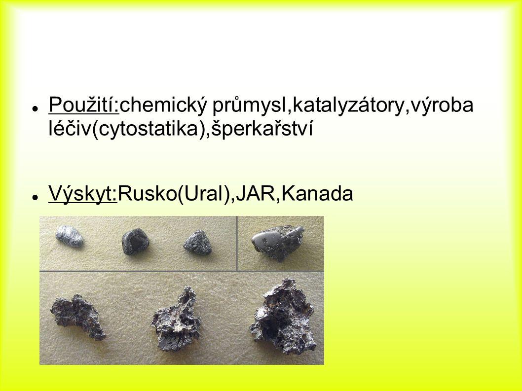 Použití:chemický průmysl,katalyzátory,výroba léčiv(cytostatika),šperkařství Výskyt:Rusko(Ural),JAR,Kanada