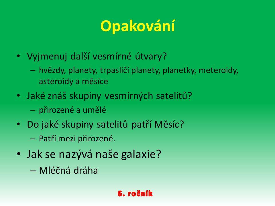 Opakování Vyjmenuj další vesmírné útvary? – hvězdy, planety, trpasličí planety, planetky, meteroidy, asteroidy a měsíce Jaké znáš skupiny vesmírných s