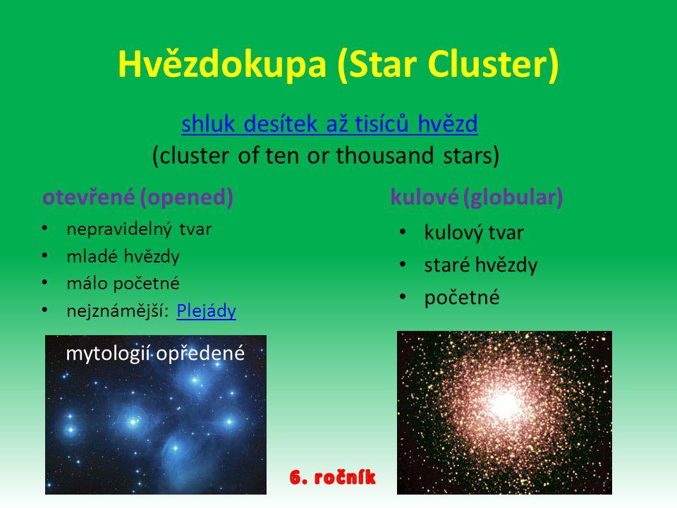 Hvězdokupa (Star Cluster) otevřené (opened) nepravidelný tvar mladé hvězdy málo početné nejznámější: PlejádyPlejády kulové (globular) kulový tvar star