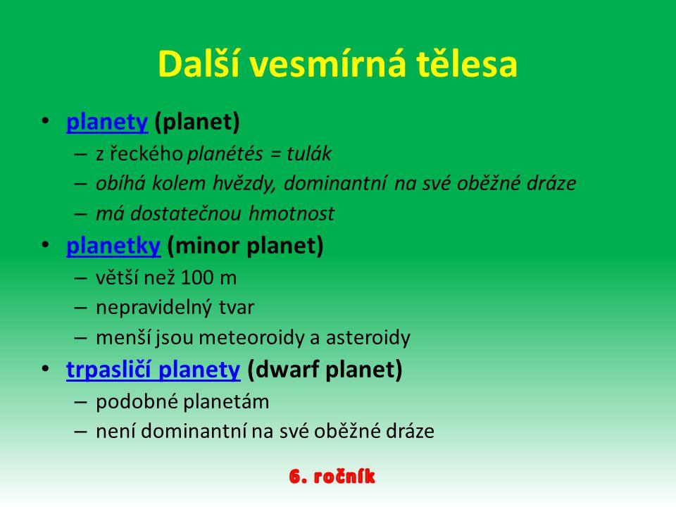 Další vesmírná tělesa planety (planet) planety – z řeckého planétés = tulák – obíhá kolem hvězdy, dominantní na své oběžné dráze – má dostatečnou hmot