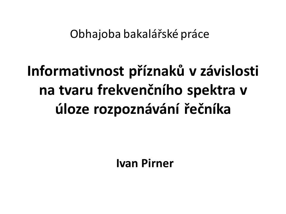 Informativnost příznaků v závislosti na tvaru frekvenčního spektra v úloze rozpoznávání řečníka Ivan Pirner Obhajoba bakalářské práce