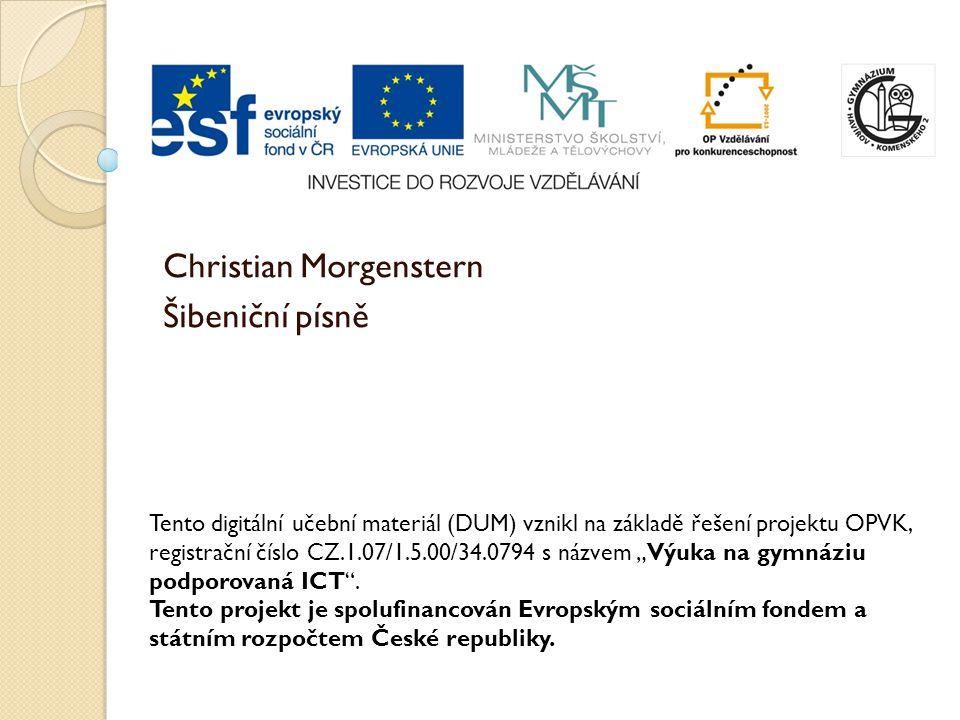 Christian Morgenstern Šibeniční písně Tento digitální učební materiál (DUM) vznikl na základě řešení projektu OPVK, registrační číslo CZ.1.07/1.5.00/3