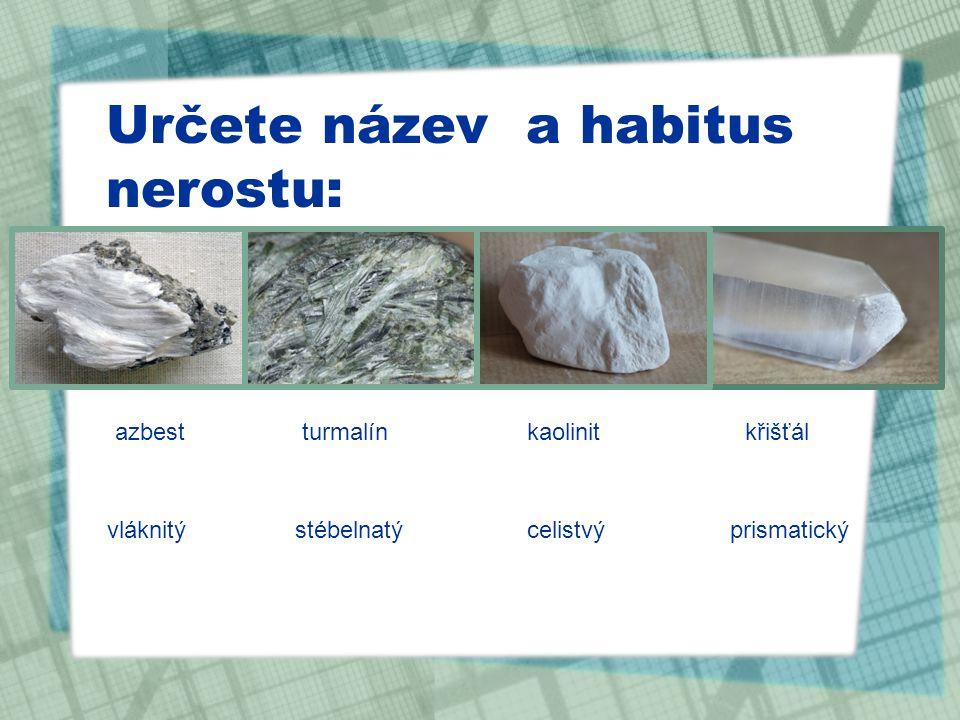 Určete název a habitus nerostu: azbestturmalínkaolinitkřišťál vláknitýstébelnatýcelistvýprismatický