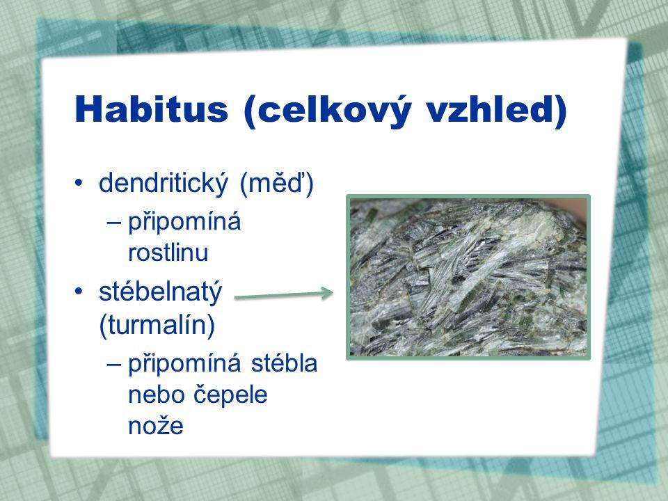 Habitus (celkový vzhled) dendritický (měď) –připomíná rostlinu stébelnatý (turmalín) –připomíná stébla nebo čepele nože