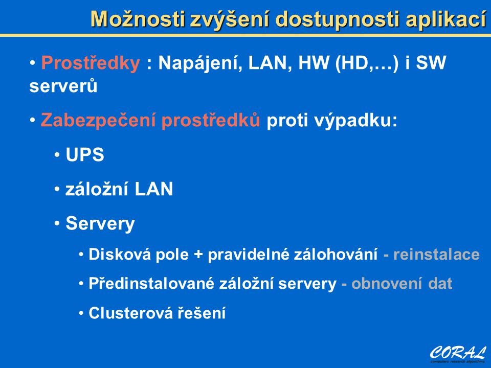 Možnosti zvýšení dostupnosti aplikací Prostředky : Napájení, LAN, HW (HD,…) i SW serverů Zabezpečení prostředků proti výpadku: UPS záložní LAN Servery Disková pole + pravidelné zálohování - reinstalace Předinstalované záložní servery - obnovení dat Clusterová řešení