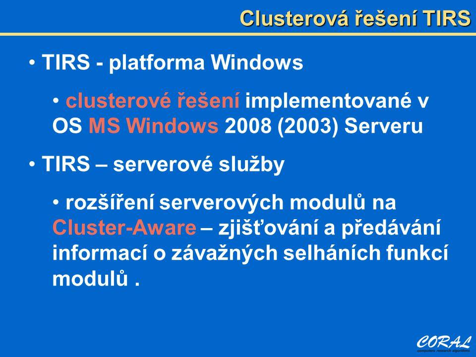 Clusterová řešení TIRS TIRS - platforma Windows clusterové řešení implementované v OS MS Windows 2008 (2003) Serveru TIRS – serverové služby rozšíření serverových modulů na Cluster-Aware – zjišťování a předávání informací o závažných selháních funkcí modulů.