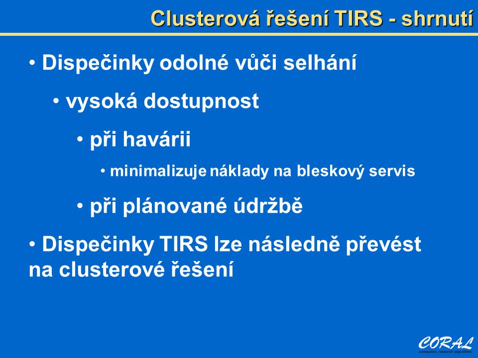 Clusterová řešení TIRS - shrnutí Dispečinky odolné vůči selhání vysoká dostupnost při havárii minimalizuje náklady na bleskový servis při plánované údržbě Dispečinky TIRS lze následně převést na clusterové řešení