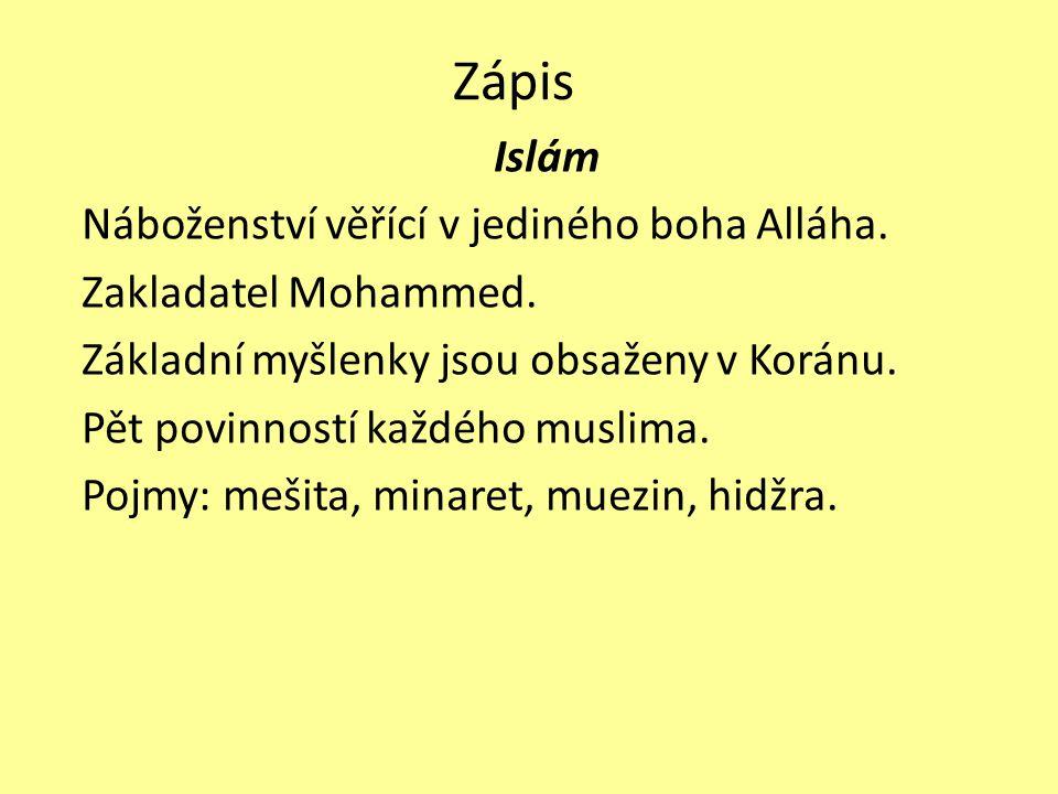 Zápis Islám Náboženství věřící v jediného boha Alláha. Zakladatel Mohammed. Základní myšlenky jsou obsaženy v Koránu. Pět povinností každého muslima.