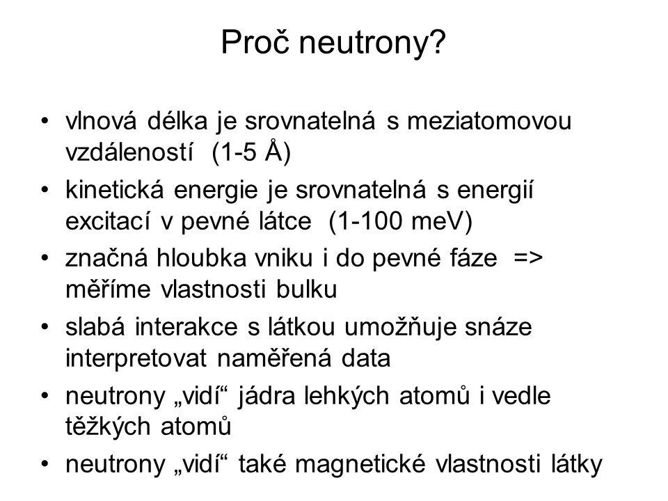 Proč neutrony? vlnová délka je srovnatelná s meziatomovou vzdáleností (1-5 Å) kinetická energie je srovnatelná s energií excitací v pevné látce (1-100