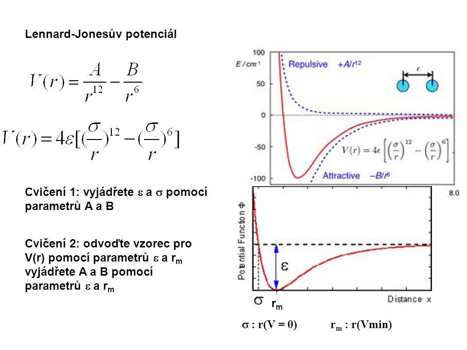Lennard-Jonesův potenciál rmrm  r(V = 0) r m  r(Vmin) Cvičení 1: vyjádřete  a  pomocí parametrů A a B Cvičení 2: odvoďte vzorec pro V(r) pomocí parametrů  a r m vyjádřete A a B pomocí parametrů  a r m