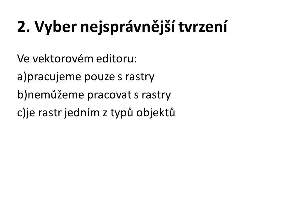 2. Vyber nejsprávnější tvrzení Ve vektorovém editoru: a)pracujeme pouze s rastry b)nemůžeme pracovat s rastry c)je rastr jedním z typů objektů