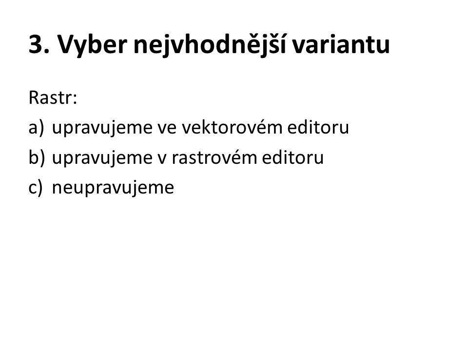 3. Vyber nejvhodnější variantu Rastr: a)upravujeme ve vektorovém editoru b)upravujeme v rastrovém editoru c)neupravujeme
