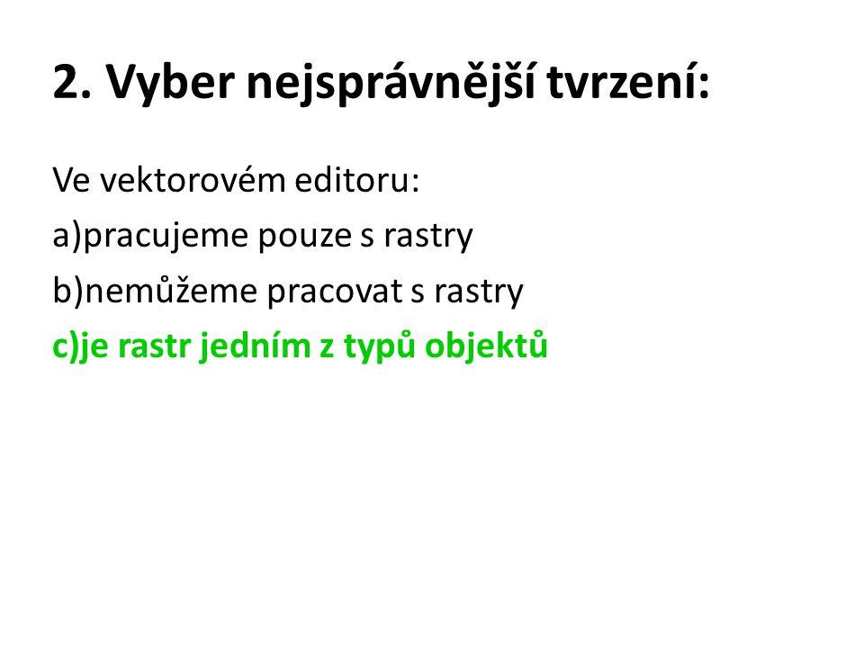 2. Vyber nejsprávnější tvrzení: Ve vektorovém editoru: a)pracujeme pouze s rastry b)nemůžeme pracovat s rastry c)je rastr jedním z typů objektů