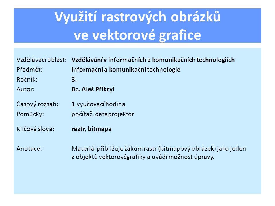 Využití rastrových obrázků ve vektorové grafice Vzdělávací oblast:Vzdělávání v informačních a komunikačních technologiích Předmět:Informační a komunikační technologie Ročník:3.