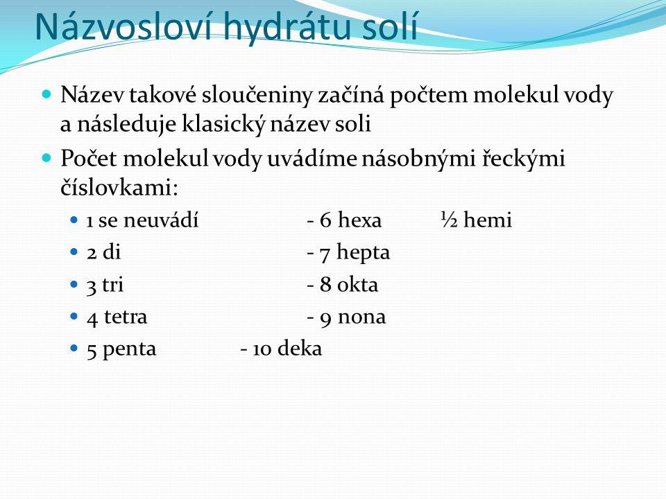 Názvosloví hydrátu solí Název takové sloučeniny začíná počtem molekul vody a následuje klasický název soli Počet molekul vody uvádíme násobnými řeckými číslovkami: 1 se neuvádí- 6 hexa ½ hemi 2 di- 7 hepta 3 tri- 8 okta 4 tetra- 9 nona 5 penta- 10 deka