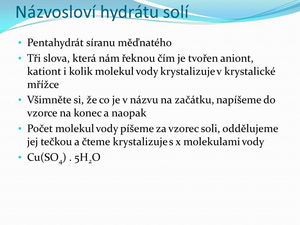 Názvosloví hydrátu solí Pentahydrát síranu měďnatého Tři slova, která nám řeknou čím je tvořen aniont, kationt i kolik molekul vody krystalizuje v krystalické mřížce Všimněte si, že co je v názvu na začátku, napíšeme do vzorce na konec a naopak Počet molekul vody píšeme za vzorec soli, oddělujeme jej tečkou a čteme krystalizuje s x molekulami vody Cu(SO 4 ).