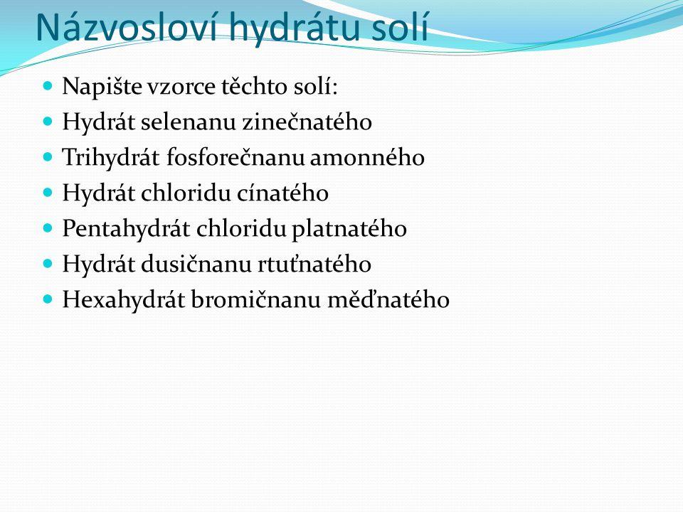 Názvosloví hydrátu solí Napište vzorce těchto solí: Hydrát selenanu zinečnatého Trihydrát fosforečnanu amonného Hydrát chloridu cínatého Pentahydrát chloridu platnatého Hydrát dusičnanu rtuťnatého Hexahydrát bromičnanu měďnatého