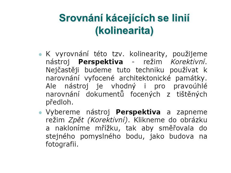 Srovnání kácejících se linií (kolinearita) K vyrovnání této tzv. kolinearity, použijeme nástroj Perspektiva - režim Korektivní. Nejčastěji budeme tuto