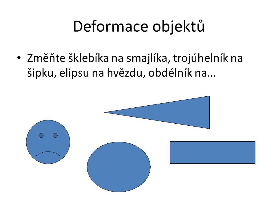 Deformace objektů Změňte šklebíka na smajlíka, trojúhelník na šipku, elipsu na hvězdu, obdélník na…