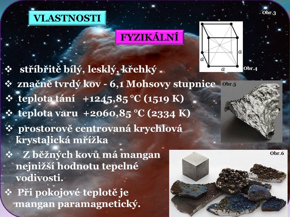 VLASTNOSTI Obr.4 Obr.6 Obr.5 FYZIKÁLNÍ  stříbřitě bílý, lesklý, křehký  značně tvrdý kov - 6,1 Mohsovy stupnice  prostorově centrovaná krychlová krystalická mřížka Obr.3  teplota tání +1245,85 °C (1519 K)  Z běžných kovů má mangan nejnižší hodnotu tepelné vodivosti.