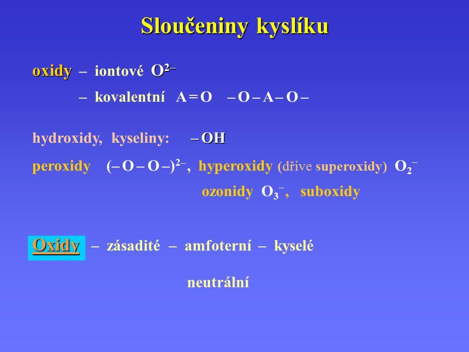 Sloučeniny kyslíku oxidyO 2– oxidy – iontové O 2– – kovalentní A = O – O – A – O – – OH hydroxidy, kyseliny: – OH peroxidy (– O – O –) 2–, hyperoxidy (dříve superoxidy) O 2 – ozonidy O 3 –, suboxidy Oxidy Oxidy – zásadité – amfoterní – kyselé neutrální