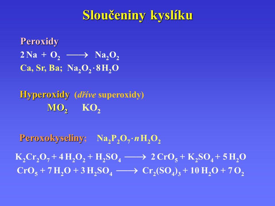 Sloučeniny kyslíku Peroxidy 2 Na + O 2  Na 2 O 2 Ca, Sr, Ba; Na 2 O 2 · 8 H 2 O Hyperoxidy Hyperoxidy (dříve superoxidy) MO 2 MO 2 KO 2 Peroxokyseliny Peroxokyseliny ;Na 2 P 2 O 7 · n H 2 O 2 K 2 Cr 2 O 7 + 4 H 2 O 2 + H 2 SO 4  2 CrO 5 + K 2 SO 4 + 5 H 2 O CrO 5 + 7 H 2 O + 3 H 2 SO 4  Cr 2 (SO 4 ) 3 + 10 H 2 O + 7 O 2