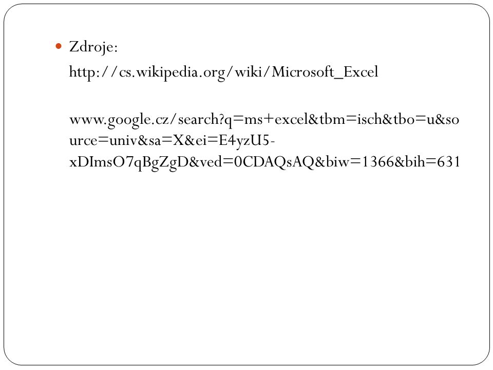 Zdroje: http://cs.wikipedia.org/wiki/Microsoft_Excel www.google.cz/search?q=ms+excel&tbm=isch&tbo=u&so urce=univ&sa=X&ei=E4yzU5- xDImsO7qBgZgD&ved=0CD