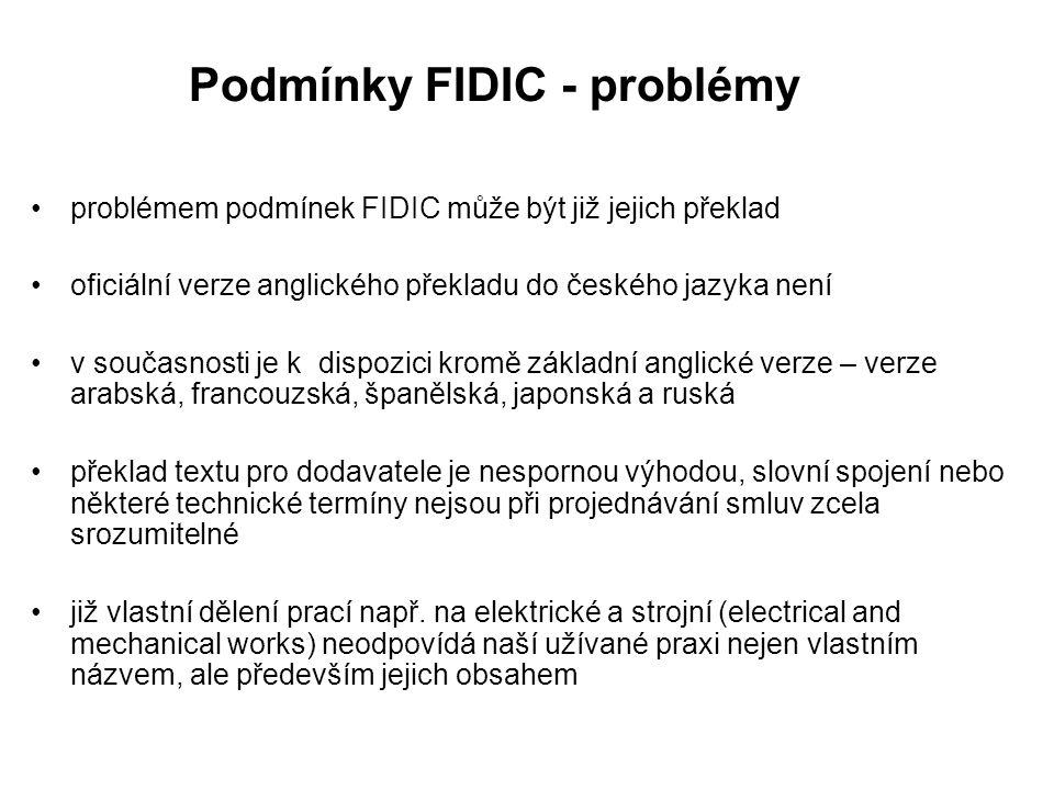 Podmínky FIDIC - problémy problémem podmínek FIDIC může být již jejich překlad oficiální verze anglického překladu do českého jazyka není v současnosti je k dispozici kromě základní anglické verze – verze arabská, francouzská, španělská, japonská a ruská překlad textu pro dodavatele je nespornou výhodou, slovní spojení nebo některé technické termíny nejsou při projednávání smluv zcela srozumitelné již vlastní dělení prací např.