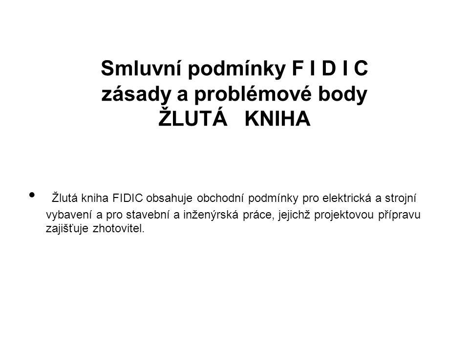 Smluvní podmínky F I D I C zásady a problémové body ŽLUTÁ KNIHA Žlutá kniha FIDIC obsahuje obchodní podmínky pro elektrická a strojní vybavení a pro stavební a inženýrská práce, jejichž projektovou přípravu zajišťuje zhotovitel.