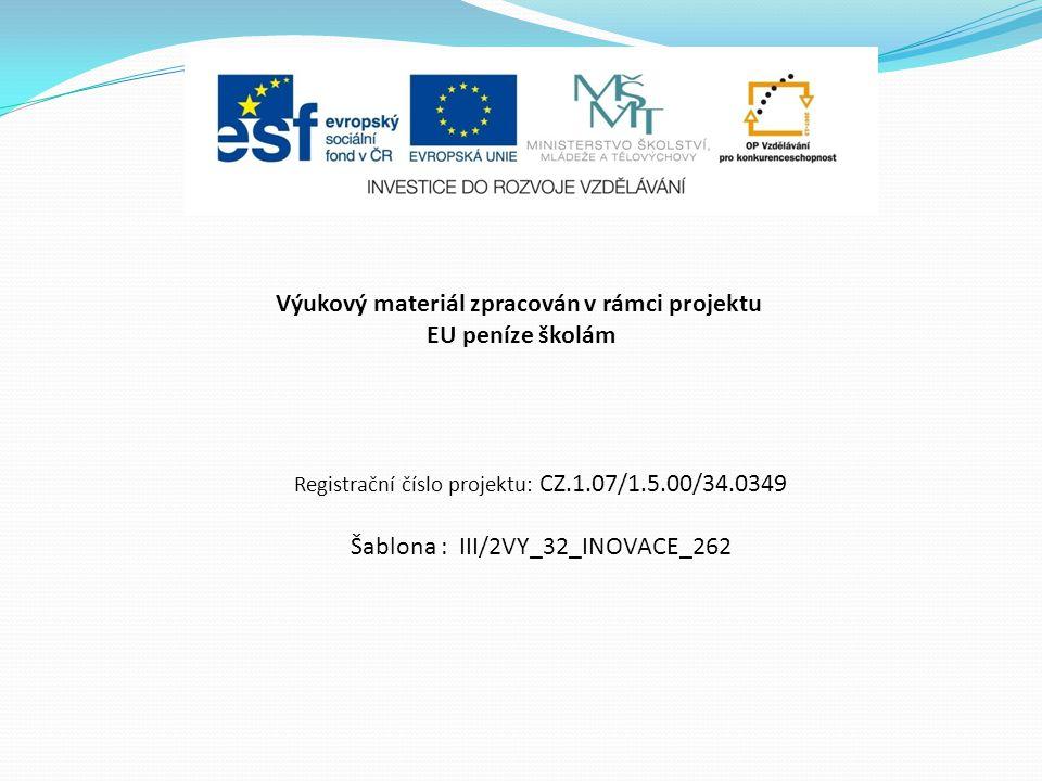 Výukový materiál zpracován v rámci projektu EU peníze školám Registrační číslo projektu: CZ.1.07/1.5.00/34.0349 Šablona : III/2VY_32_INOVACE_262