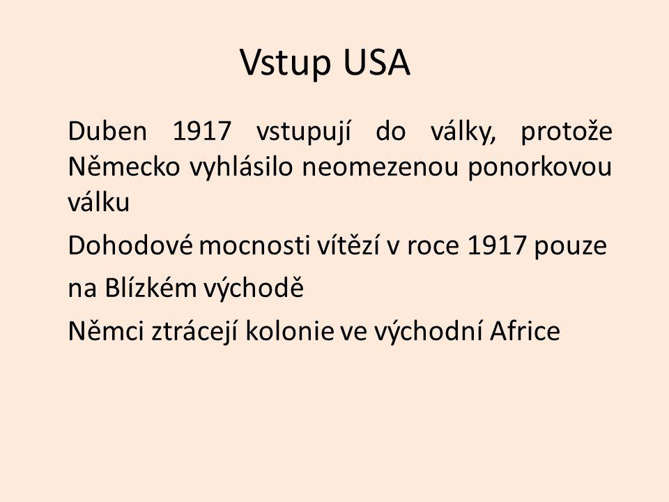 Vstup USA Duben 1917 vstupují do války, protože Německo vyhlásilo neomezenou ponorkovou válku Dohodové mocnosti vítězí v roce 1917 pouze na Blízkém východě Němci ztrácejí kolonie ve východní Africe
