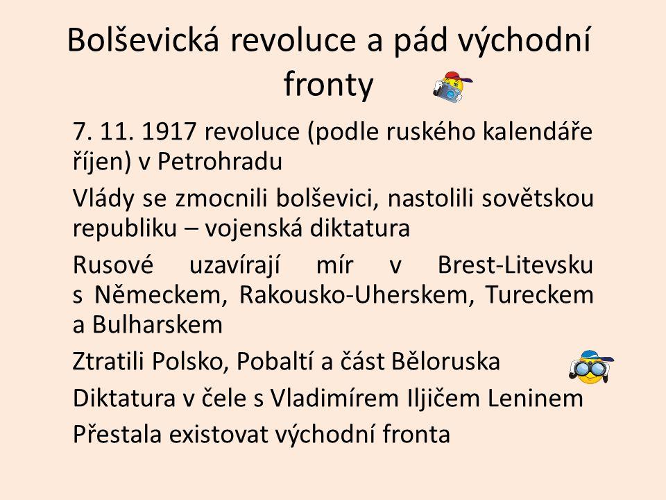 Bolševická revoluce a pád východní fronty 7. 11. 1917 revoluce (podle ruského kalendáře říjen) v Petrohradu Vlády se zmocnili bolševici, nastolili sov