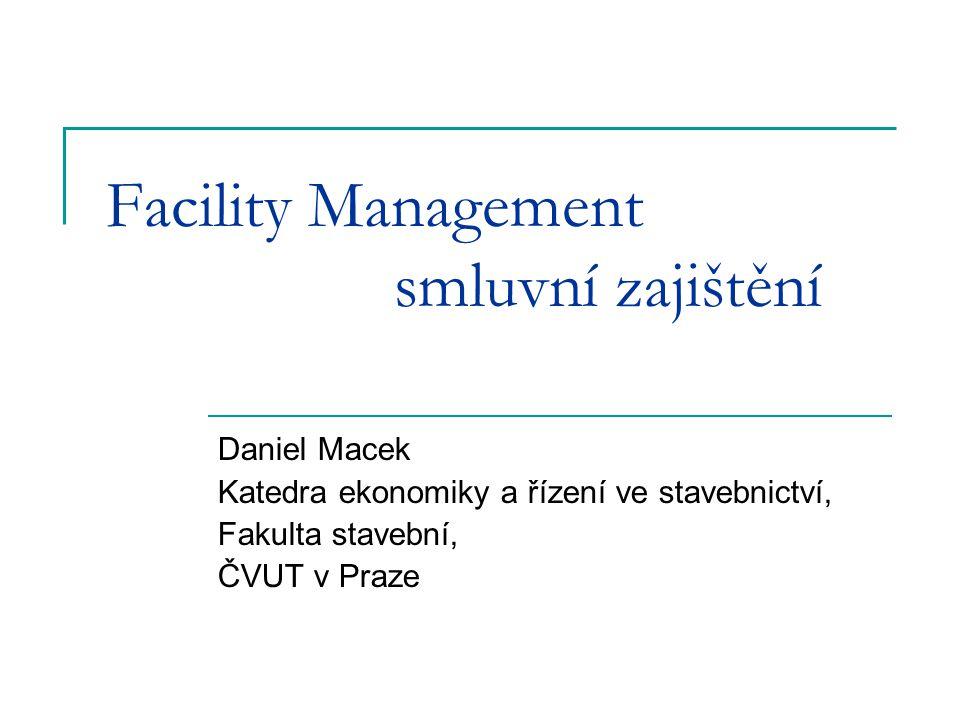 Facility Management smluvní zajištění Daniel Macek Katedra ekonomiky a řízení ve stavebnictví, Fakulta stavební, ČVUT v Praze