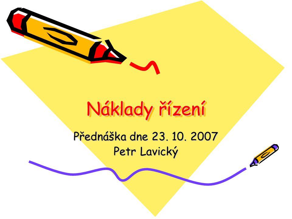 Náklady řízení Přednáška dne 23. 10. 2007 Petr Lavický